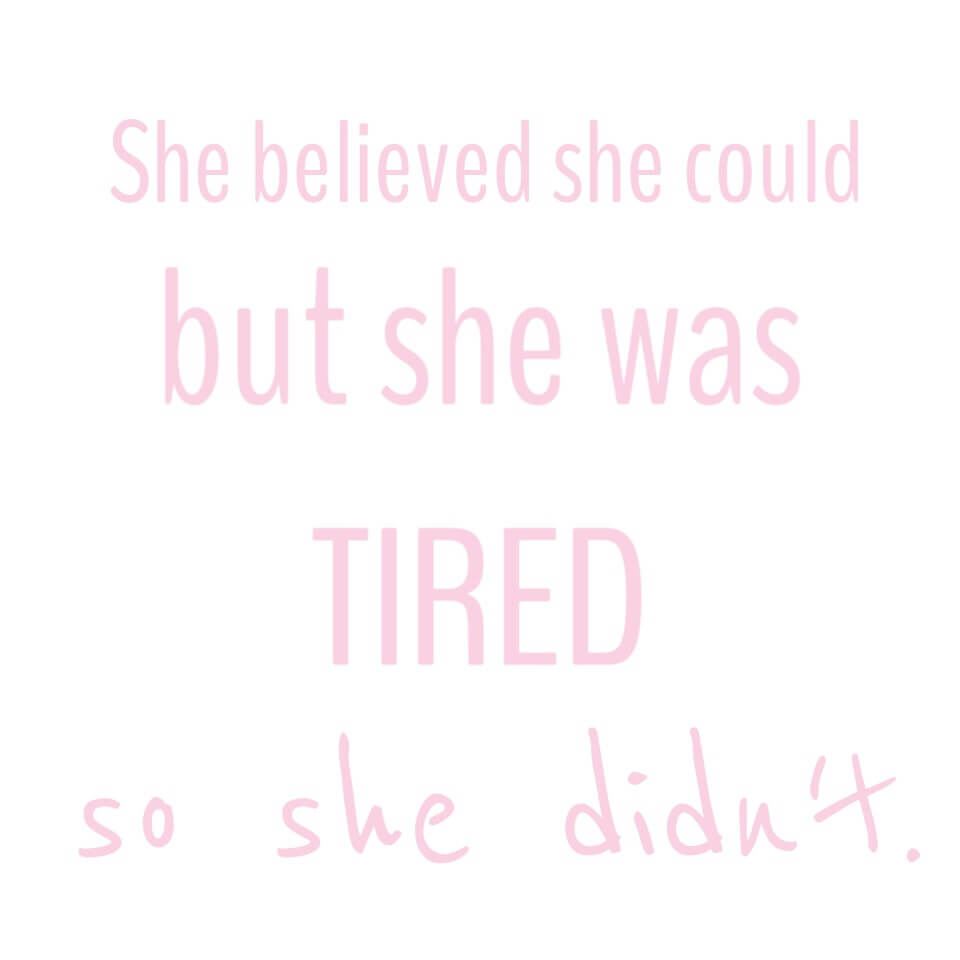 She Believed She Could, but she was tired. So she didn't.